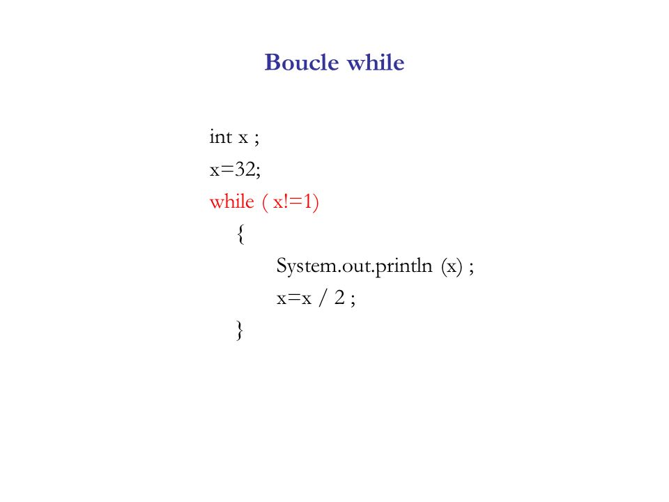 Boucle while int x ; x=32; while ( x!=1) { System.out.println (x) ; x=x / 2 ; }