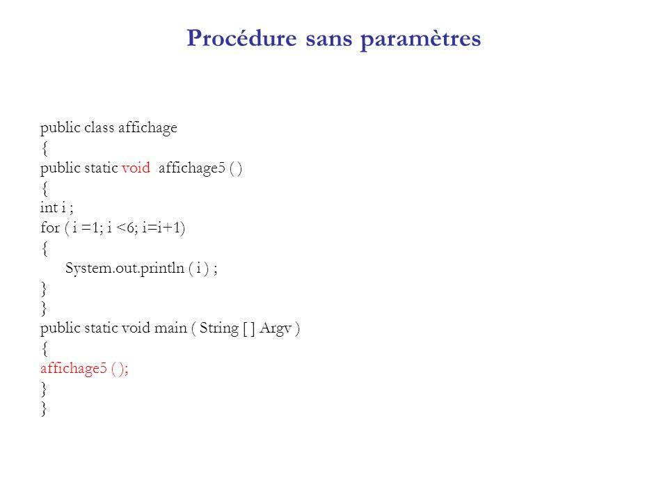 Procédure sans paramètres public class affichage { public static void affichage5 ( ) { int i ; for ( i =1; i <6; i=i+1) { System.out.println ( i ) ; }