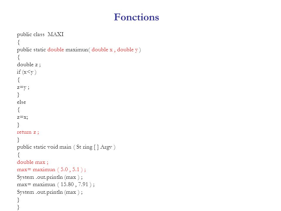 Fonctions public class MAXI { public static double maximun( double x, double y ) { double z ; if (x<y ) { z=y ; } else { z=x; } return z ; } public st