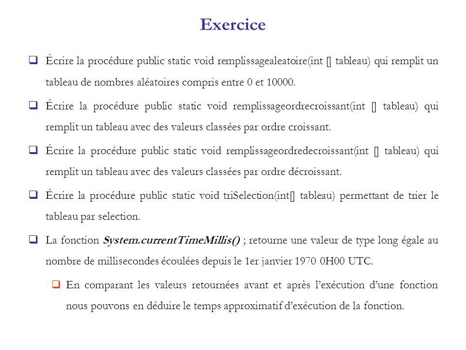 Exercice Écrire la procédure public static void remplissagealeatoire(int [] tableau) qui remplit un tableau de nombres aléatoires compris entre 0 et 1