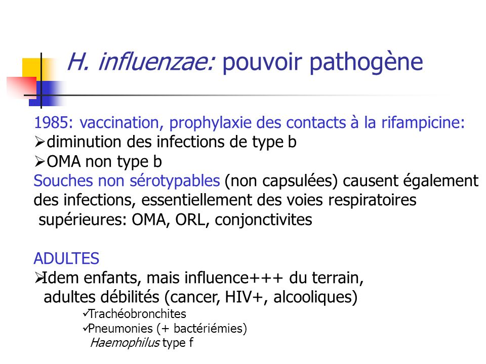 H. influenzae: pouvoir pathogène 1985: vaccination, prophylaxie des contacts à la rifampicine: diminution des infections de type b OMA non type b Souc