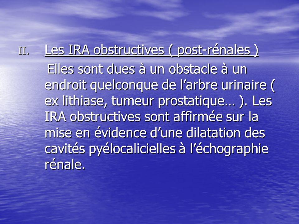 II. Les IRA obstructives ( post-rénales ) Elles sont dues à un obstacle à un endroit quelconque de larbre urinaire ( ex lithiase, tumeur prostatique…