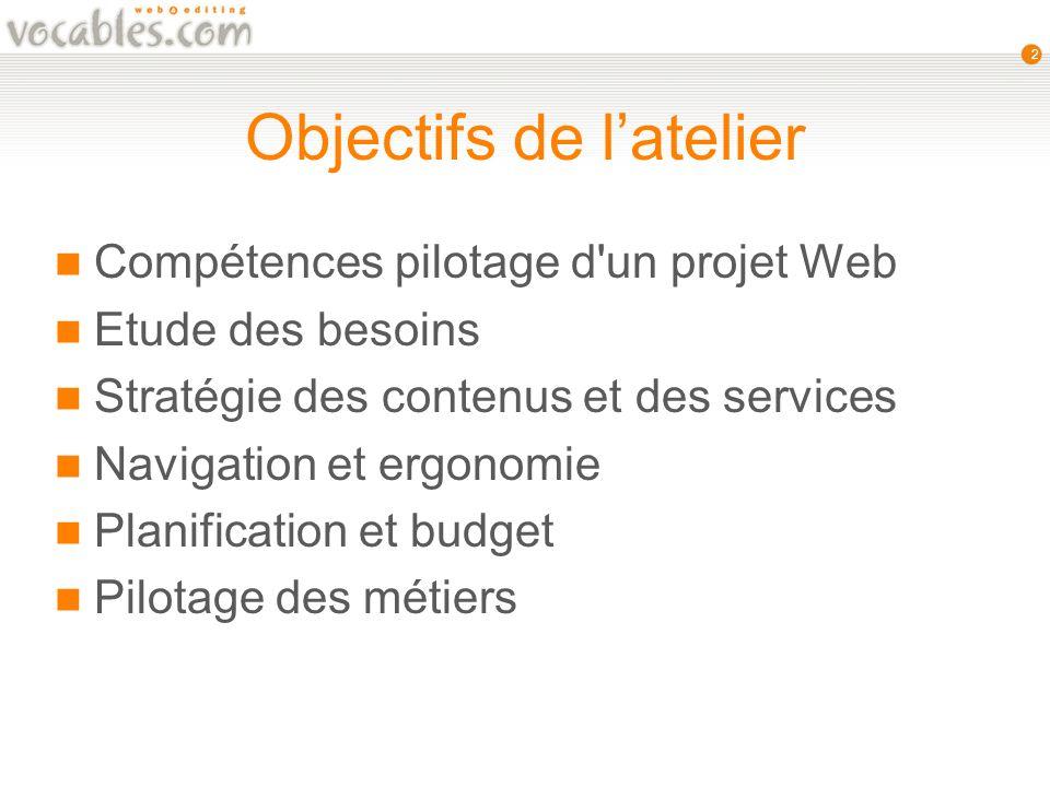 2 Objectifs de latelier Compétences pilotage d un projet Web Etude des besoins Stratégie des contenus et des services Navigation et ergonomie Planification et budget Pilotage des métiers