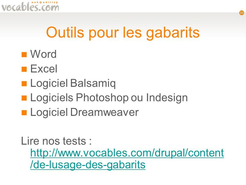 33 Outils pour les gabarits Word Excel Logiciel Balsamiq Logiciels Photoshop ou Indesign Logiciel Dreamweaver Lire nos tests : http://www.vocables.com/drupal/content /de-lusage-des-gabarits http://www.vocables.com/drupal/content /de-lusage-des-gabarits