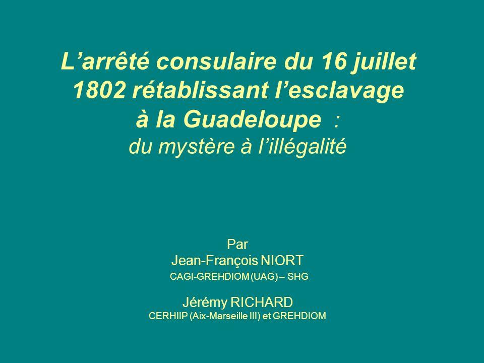 Larrêté consulaire du 16 juillet 1802 rétablissant lesclavage à la Guadeloupe : du mystère à lillégalité Par Jean-François NIORT CAGI-GREHDIOM (UAG) –