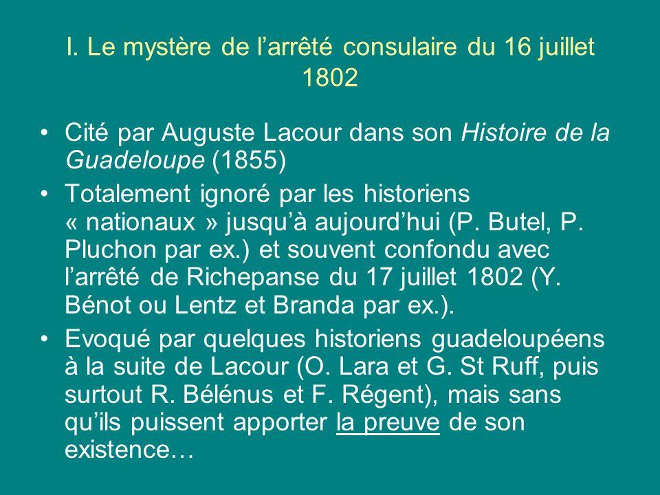 I. Le mystère de larrêté consulaire du 16 juillet 1802 Cité par Auguste Lacour dans son Histoire de la Guadeloupe (1855) Totalement ignoré par les his