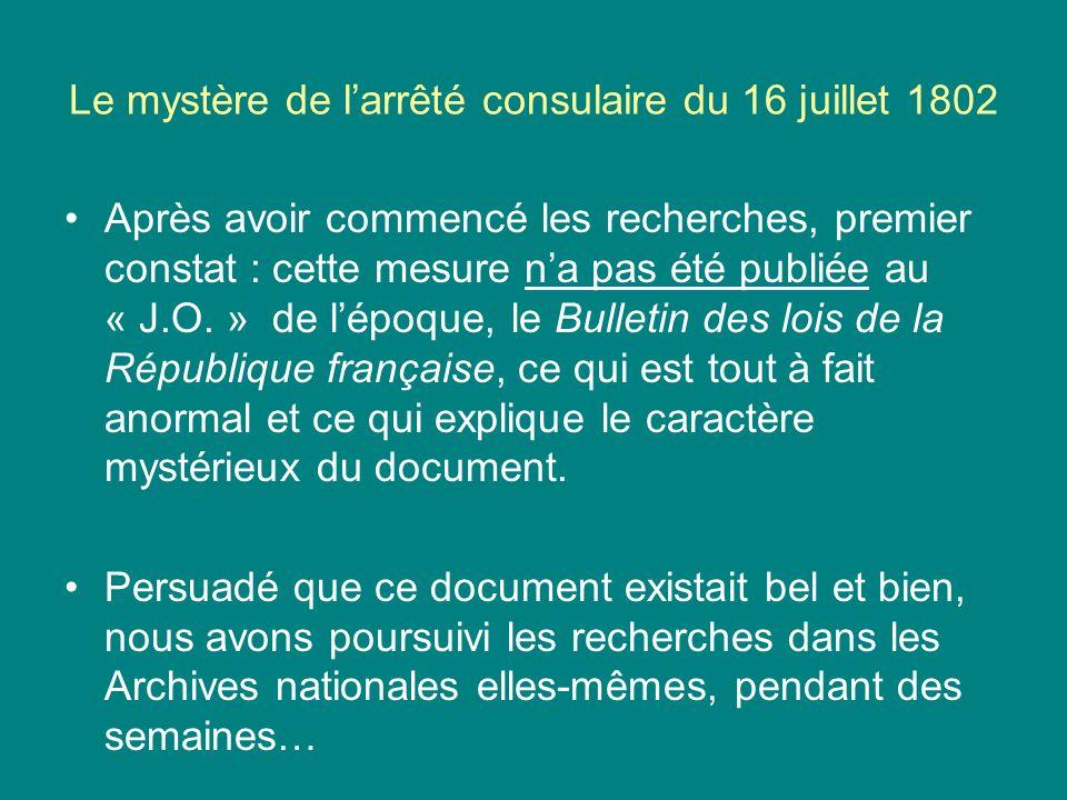 Le mystère de larrêté consulaire du 16 juillet 1802 Après avoir commencé les recherches, premier constat : cette mesure na pas été publiée au « J.O. »