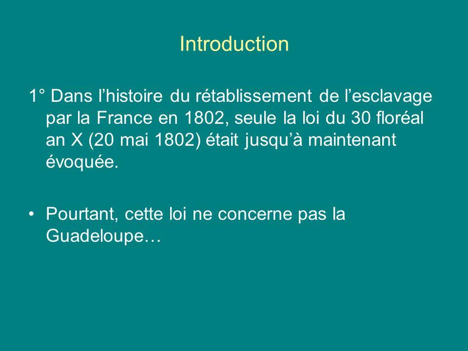 Introduction 1° Dans lhistoire du rétablissement de lesclavage par la France en 1802, seule la loi du 30 floréal an X (20 mai 1802) était jusquà maint