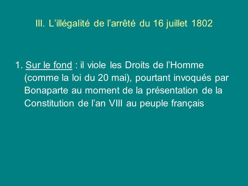 III. Lillégalité de larrêté du 16 juillet 1802 1. Sur le fond : il viole les Droits de lHomme (comme la loi du 20 mai), pourtant invoqués par Bonapart