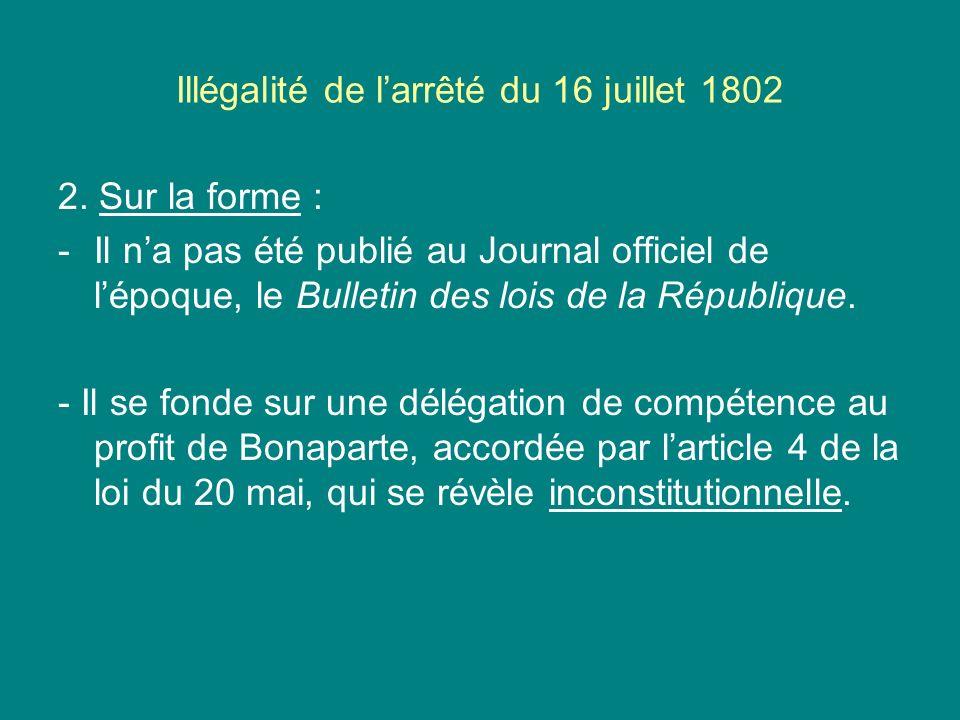 Illégalité de larrêté du 16 juillet 1802 2. Sur la forme : -Il na pas été publié au Journal officiel de lépoque, le Bulletin des lois de la République