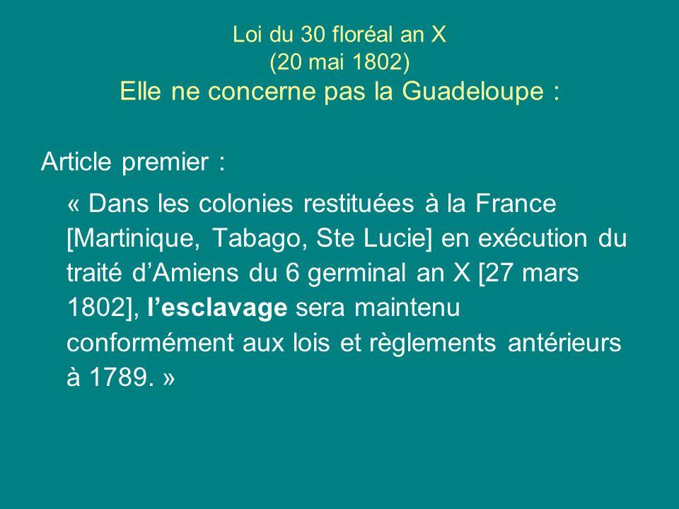Loi du 30 floréal an X (20 mai 1802) Elle ne concerne pas la Guadeloupe : Article premier : « Dans les colonies restituées à la France [Martinique, Ta