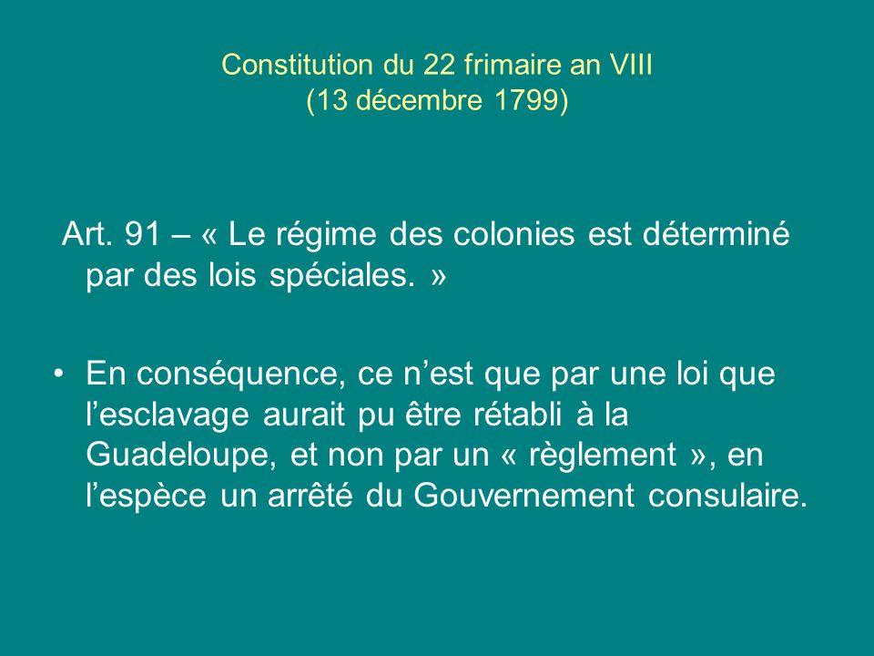 Constitution du 22 frimaire an VIII (13 décembre 1799) Art. 91 – « Le régime des colonies est déterminé par des lois spéciales. » En conséquence, ce n