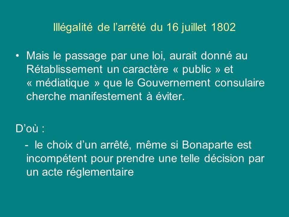 Illégalité de larrêté du 16 juillet 1802 Mais le passage par une loi, aurait donné au Rétablissement un caractère « public » et « médiatique » que le