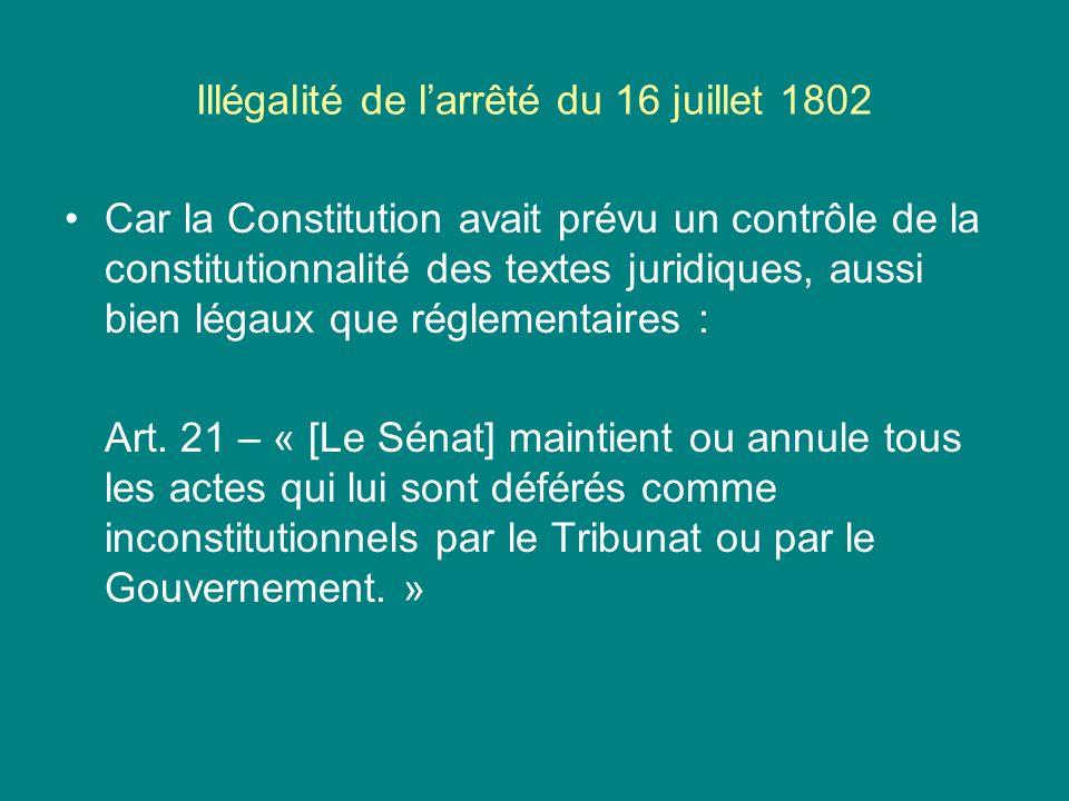Illégalité de larrêté du 16 juillet 1802 Car la Constitution avait prévu un contrôle de la constitutionnalité des textes juridiques, aussi bien légaux