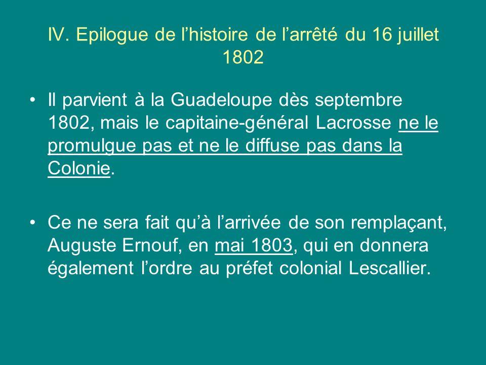 IV. Epilogue de lhistoire de larrêté du 16 juillet 1802 Il parvient à la Guadeloupe dès septembre 1802, mais le capitaine-général Lacrosse ne le promu