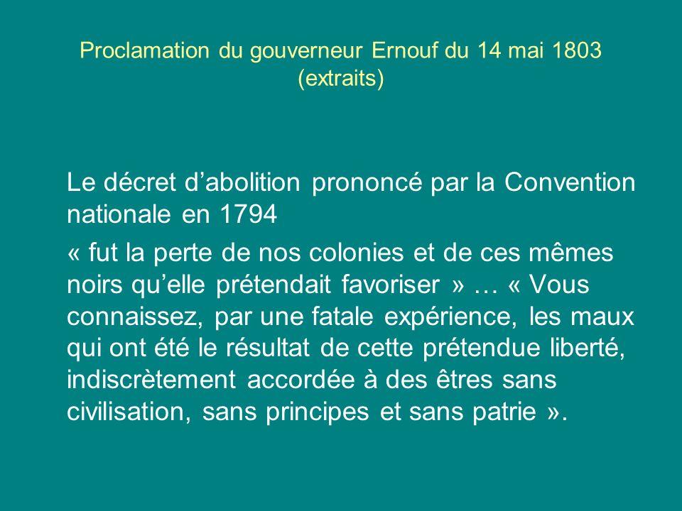 Proclamation du gouverneur Ernouf du 14 mai 1803 (extraits) Le décret dabolition prononcé par la Convention nationale en 1794 « fut la perte de nos co