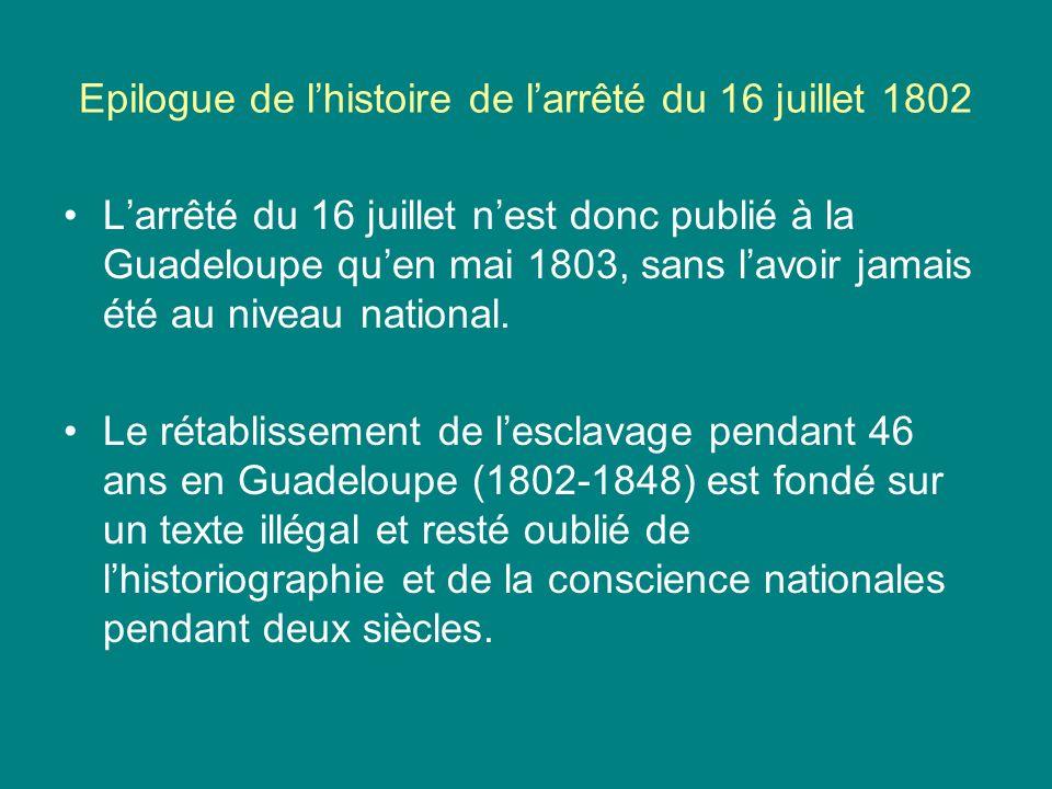 Epilogue de lhistoire de larrêté du 16 juillet 1802 Larrêté du 16 juillet nest donc publié à la Guadeloupe quen mai 1803, sans lavoir jamais été au ni