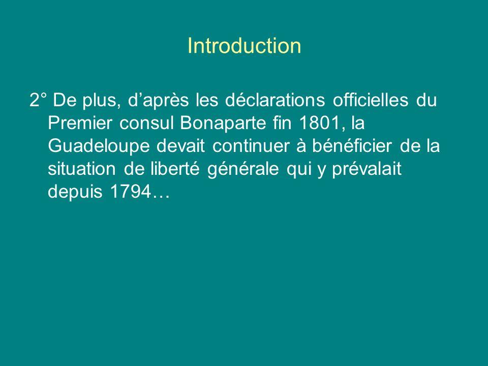 Introduction 2° De plus, daprès les déclarations officielles du Premier consul Bonaparte fin 1801, la Guadeloupe devait continuer à bénéficier de la s