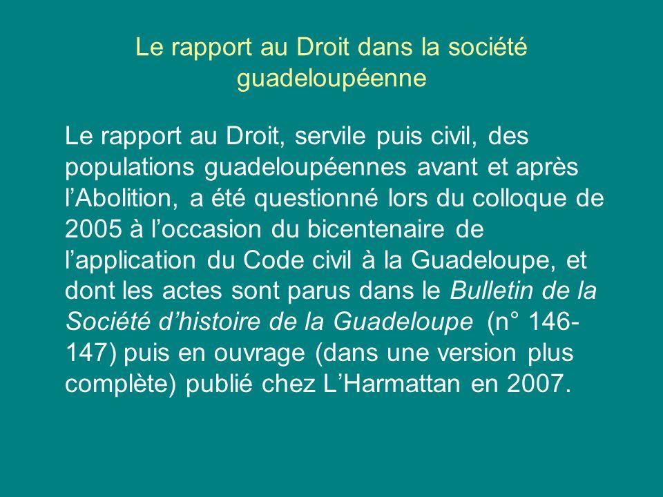 Le rapport au Droit dans la société guadeloupéenne Le rapport au Droit, servile puis civil, des populations guadeloupéennes avant et après lAbolition,