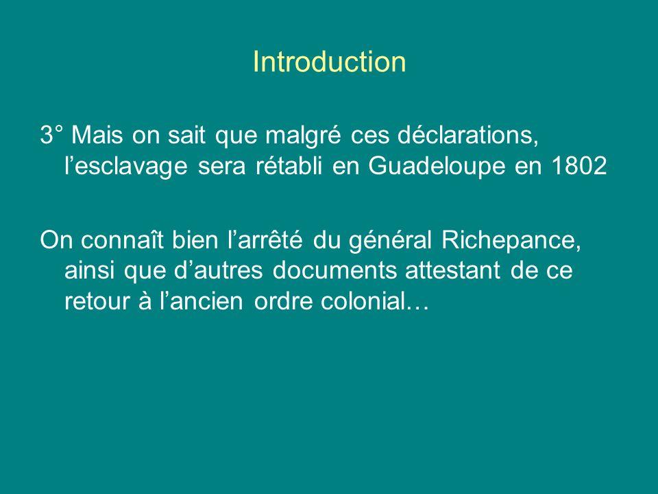 Introduction 3° Mais on sait que malgré ces déclarations, lesclavage sera rétabli en Guadeloupe en 1802 On connaît bien larrêté du général Richepance,