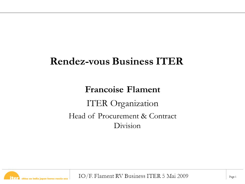 Page 1 IO/F. Flament RV Business ITER 5 Mai 2009 Francoise Flament ITER Organization Head of Procurement & Contract Division Rendez-vous Business ITER