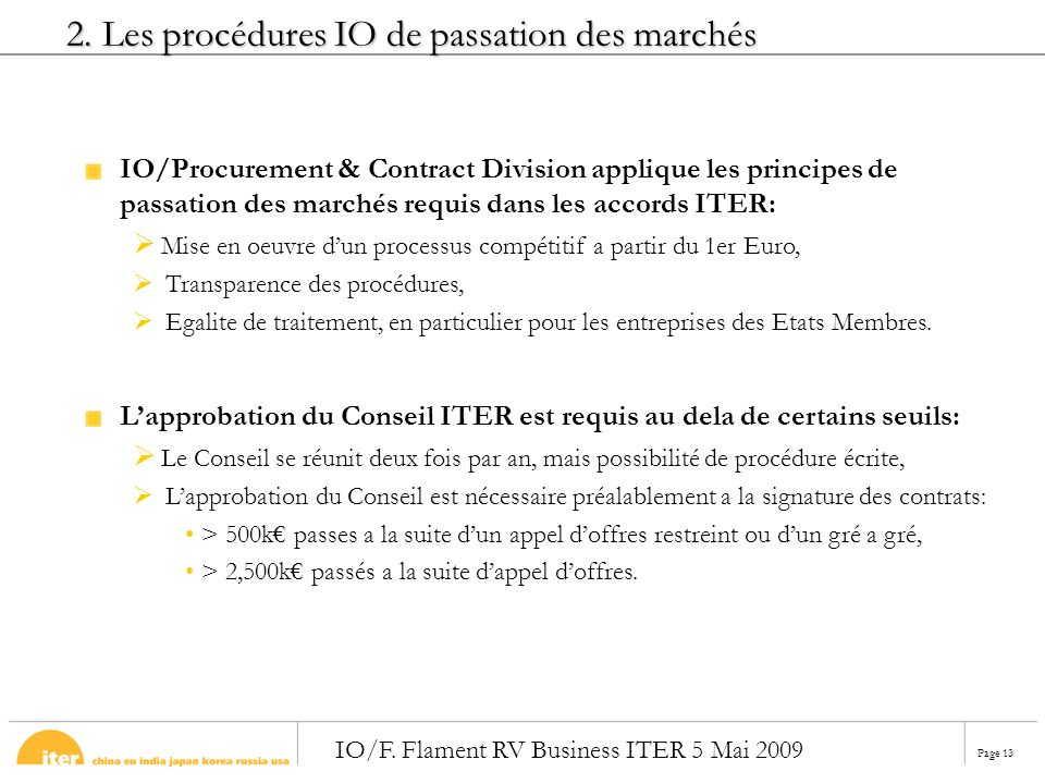 Page 13 IO/F. Flament RV Business ITER 5 Mai 2009 2. Les procédures IO de passation des marchés IO/Procurement & Contract Division applique les princi