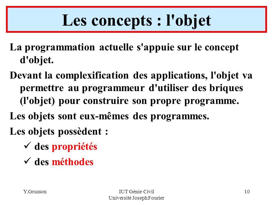 Y.GrussonIUT Génie Civil Université Joseph Fourier 10 Les concepts : l'objet La programmation actuelle s'appuie sur le concept d'objet. Devant la comp