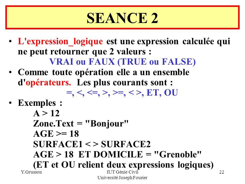 Y.GrussonIUT Génie Civil Université Joseph Fourier 22 L'expression_logique est une expression calculée qui ne peut retourner que 2 valeurs : VRAI ou F