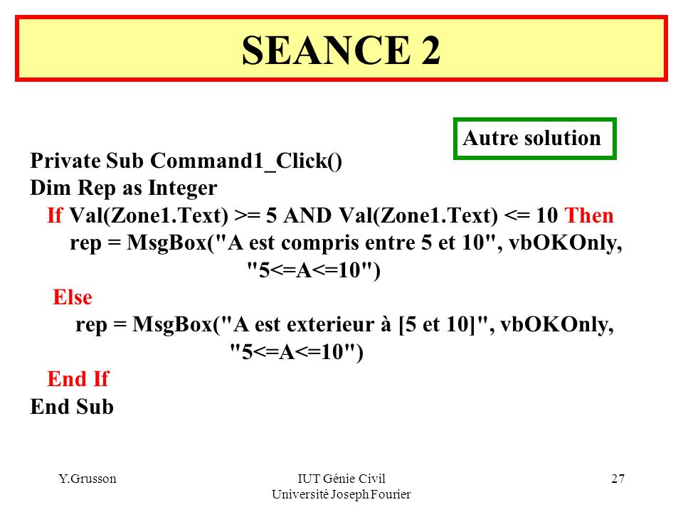 Y.GrussonIUT Génie Civil Université Joseph Fourier 27 Private Sub Command1_Click() Dim Rep as Integer If Val(Zone1.Text) >= 5 AND Val(Zone1.Text) <= 1