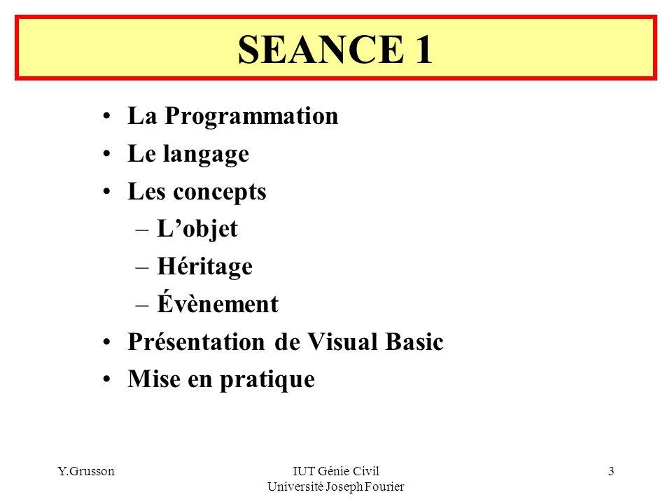 Y.GrussonIUT Génie Civil Université Joseph Fourier 3 SEANCE 1 La Programmation Le langage Les concepts –Lobjet –Héritage –Évènement Présentation de Vi