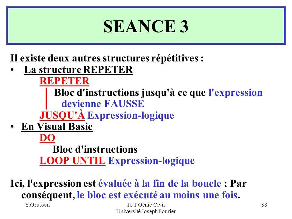 Y.GrussonIUT Génie Civil Université Joseph Fourier 38 SEANCE 3 Il existe deux autres structures répétitives : La structure REPETER REPETER Bloc d'inst