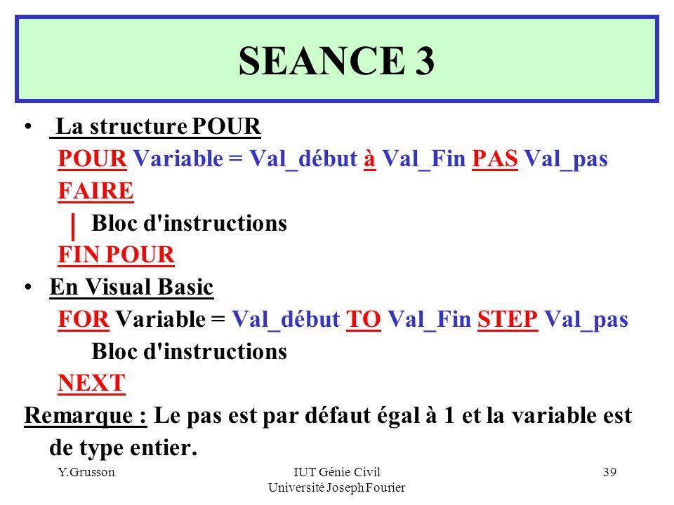 Y.GrussonIUT Génie Civil Université Joseph Fourier 39 SEANCE 3 La structure POUR POUR Variable = Val_début à Val_Fin PAS Val_pas FAIRE Bloc d'instruct