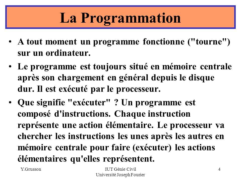 Y.GrussonIUT Génie Civil Université Joseph Fourier 4 La Programmation A tout moment un programme fonctionne (