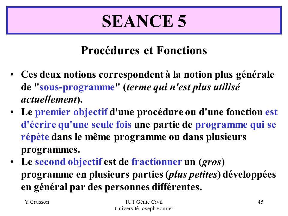 Y.GrussonIUT Génie Civil Université Joseph Fourier 45 Procédures et Fonctions Ces deux notions correspondent à la notion plus générale de
