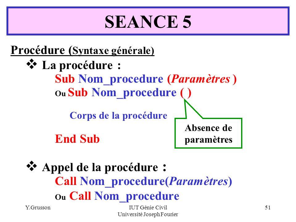 Y.GrussonIUT Génie Civil Université Joseph Fourier 51 Procédure ( Syntaxe générale) La procédure : Sub Nom_procedure (Paramètres ) Ou Sub Nom_procedur