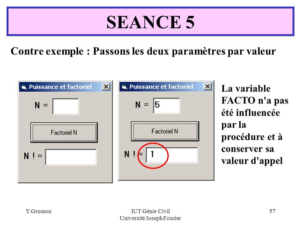 Y.GrussonIUT Génie Civil Université Joseph Fourier 57 Contre exemple : Passons les deux paramètres par valeur SEANCE 5 La variable FACTO n'a pas été i