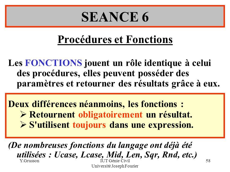 Y.GrussonIUT Génie Civil Université Joseph Fourier 58 Procédures et Fonctions Les FONCTIONS jouent un rôle identique à celui des procédures, elles peu