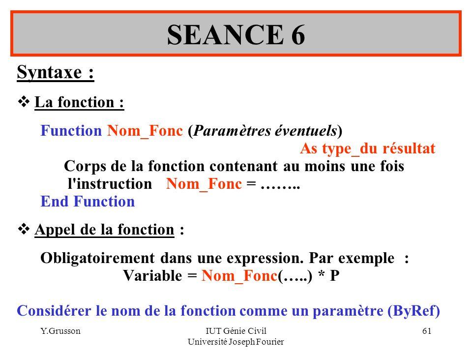 Y.GrussonIUT Génie Civil Université Joseph Fourier 61 Syntaxe : La fonction : Function Nom_Fonc (Paramètres éventuels) As type_du résultat Corps de la