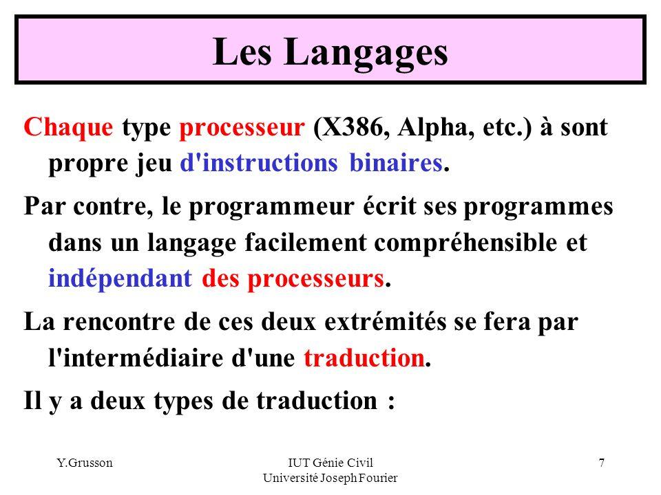 Y.GrussonIUT Génie Civil Université Joseph Fourier 8 Compilation / Interprétation Précision : Le compilateur est spécifique à la fois au processeur et au langage La Compilation : Elle se fait une seule fois Programme écrit par le programmeur Programme directement exécutable par le processeur (.exe) COMPILATEUR Les langages sont variés : Assembleur, C, C++, Pascal, ADA, VisualBasic, Fortran, Cobol, etc.