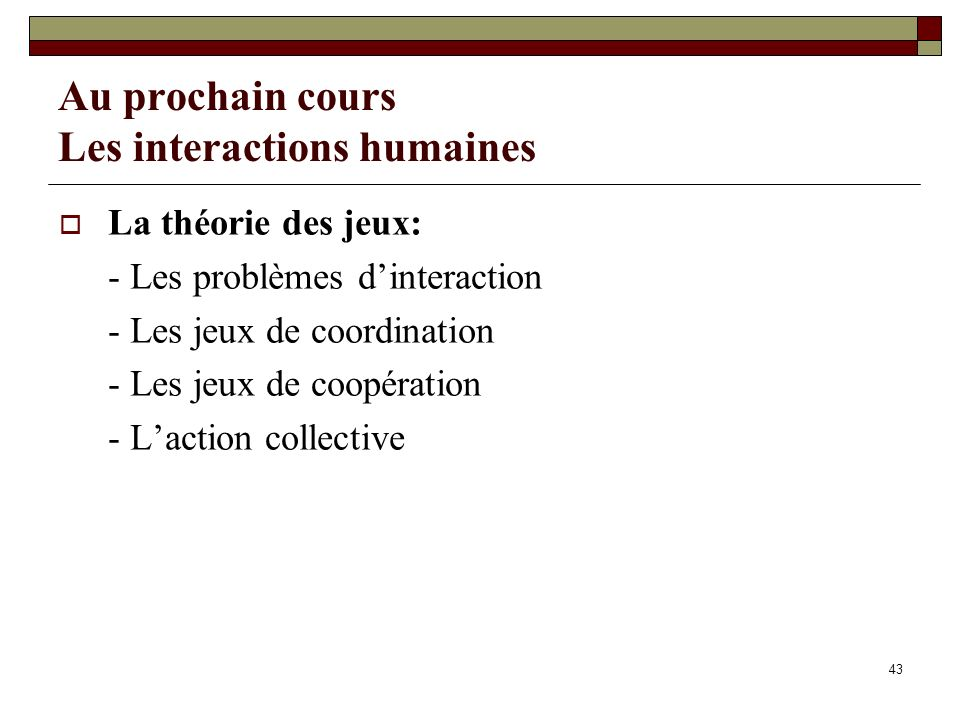 Au prochain cours Les interactions humaines La théorie des jeux: - Les problèmes dinteraction - Les jeux de coordination - Les jeux de coopération - L