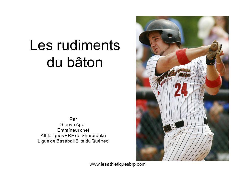 www.lesathletiquesbrp.com Les rudiments du bâton Par Steeve Ager Entraîneur chef Athlétiques BRP de Sherbrooke Ligue de Baseball Élite du Québec