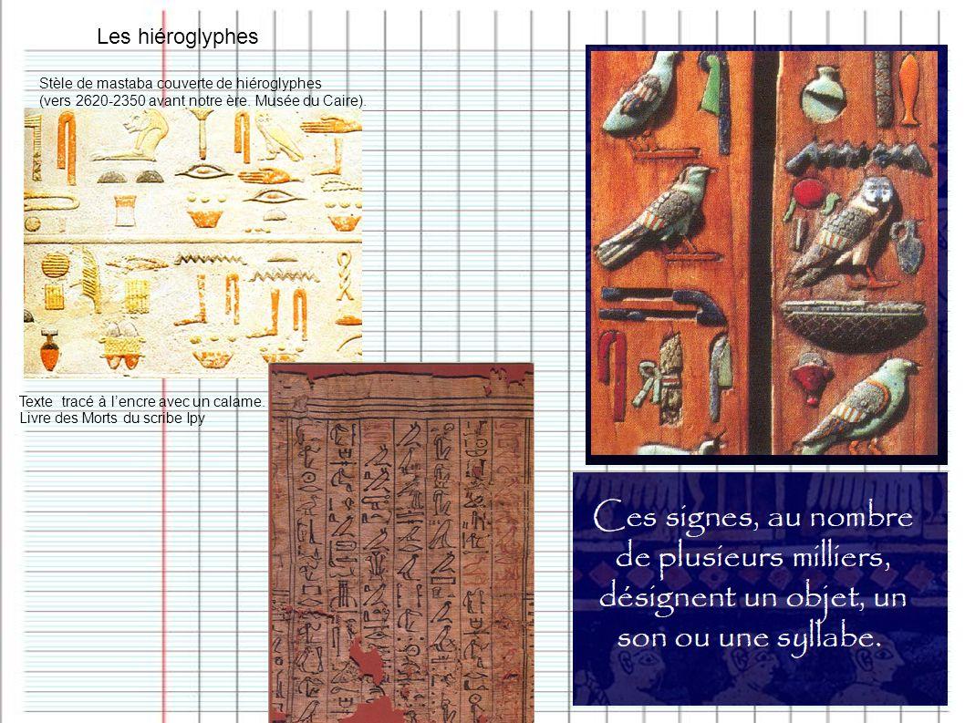 Les hiéroglyphes Stèle de mastaba couverte de hiéroglyphes (vers 2620-2350 avant notre ère. Musée du Caire). Texte tracé à lencre avec un calame. Livr