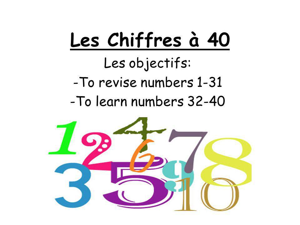 Les Chiffres à 40 Les objectifs: -To revise numbers 1-31 -To learn numbers 32-40