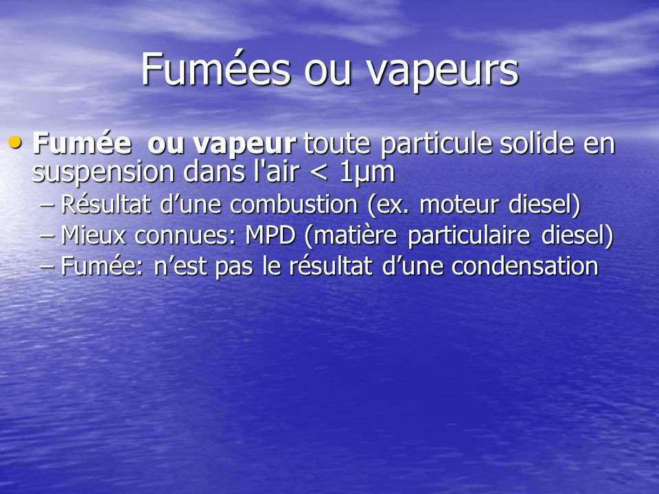 Fumées ou vapeurs Fumée ou vapeur toute particule solide en suspension dans l'air < 1μm Fumée ou vapeur toute particule solide en suspension dans l'ai