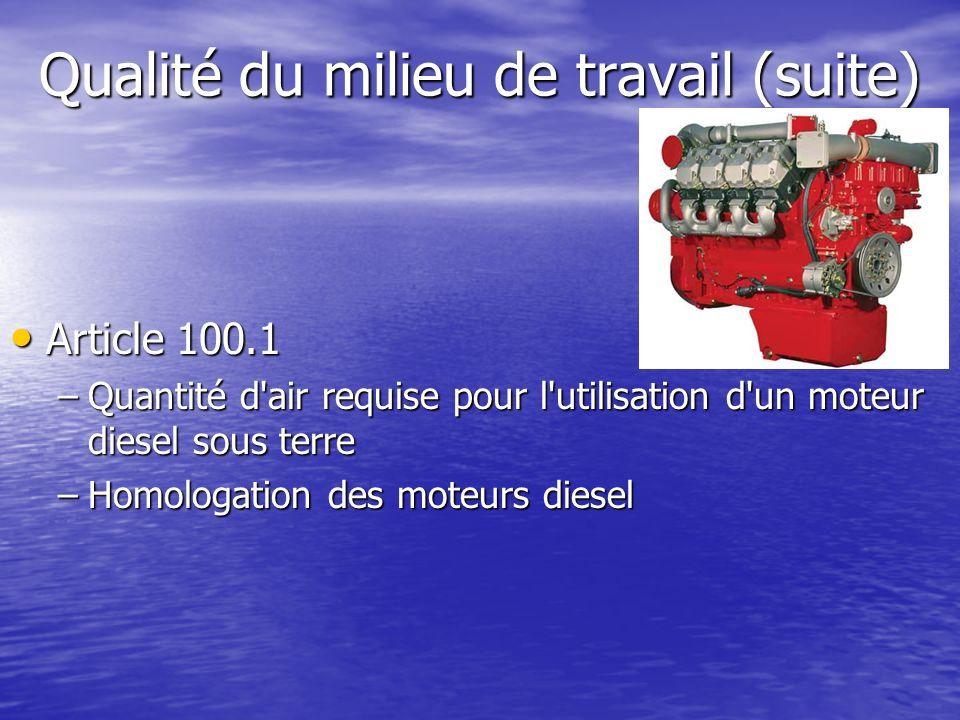 Qualité du milieu de travail (suite) Article 100.1 Article 100.1 –Quantité d'air requise pour l'utilisation d'un moteur diesel sous terre –Homologatio