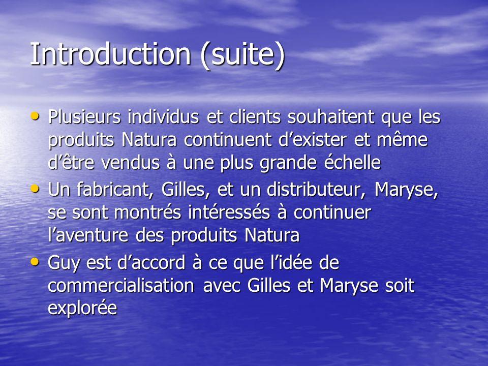 Introduction (suite) Plusieurs individus et clients souhaitent que les produits Natura continuent dexister et même dêtre vendus à une plus grande échelle Plusieurs individus et clients souhaitent que les produits Natura continuent dexister et même dêtre vendus à une plus grande échelle Un fabricant, Gilles, et un distributeur, Maryse, se sont montrés intéressés à continuer laventure des produits Natura Un fabricant, Gilles, et un distributeur, Maryse, se sont montrés intéressés à continuer laventure des produits Natura Guy est daccord à ce que lidée de commercialisation avec Gilles et Maryse soit explorée Guy est daccord à ce que lidée de commercialisation avec Gilles et Maryse soit explorée