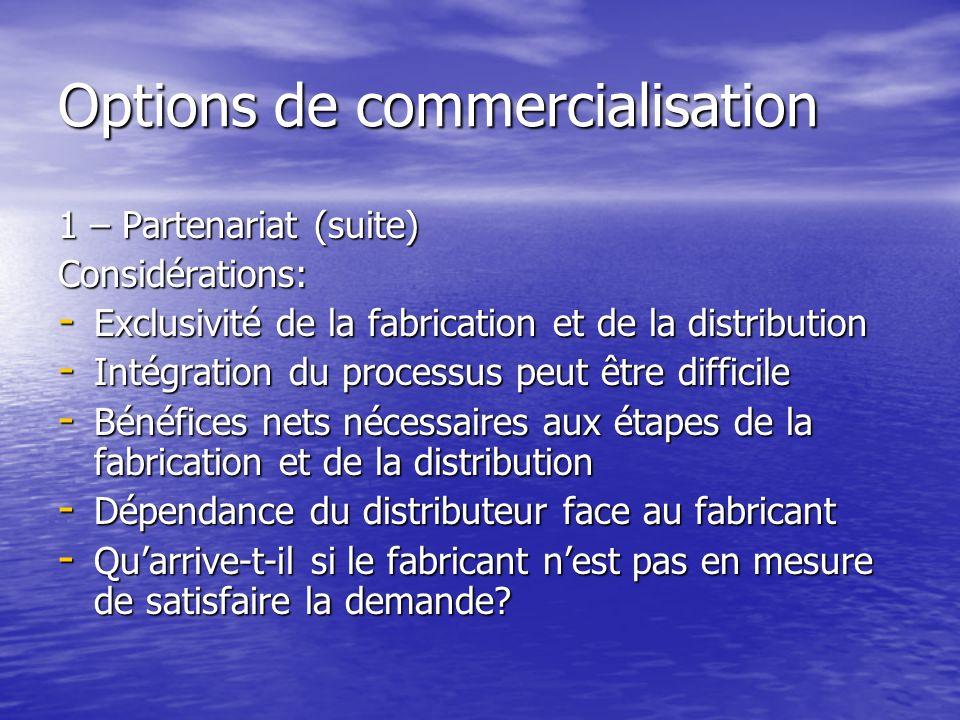 Options de commercialisation 1 – Partenariat (suite) Considérations: - Exclusivité de la fabrication et de la distribution - Intégration du processus peut être difficile - Bénéfices nets nécessaires aux étapes de la fabrication et de la distribution - Dépendance du distributeur face au fabricant - Quarrive-t-il si le fabricant nest pas en mesure de satisfaire la demande
