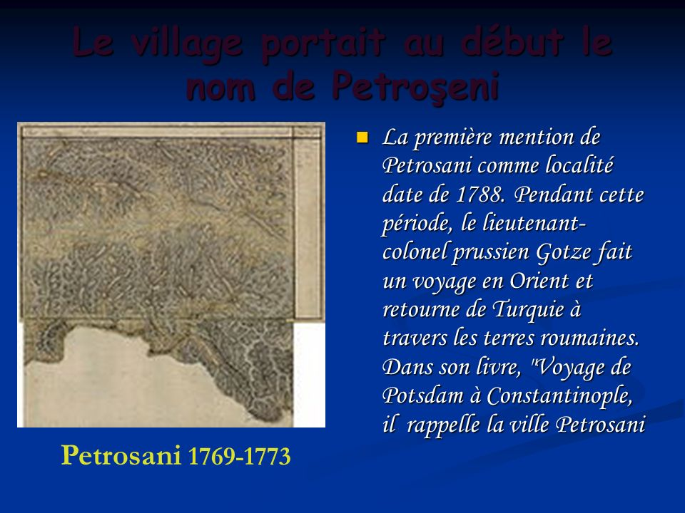 Le village portait au début le nom de Petroşeni La première mention de Petrosani comme localité date de 1788. Pendant cette période, le lieutenant- co