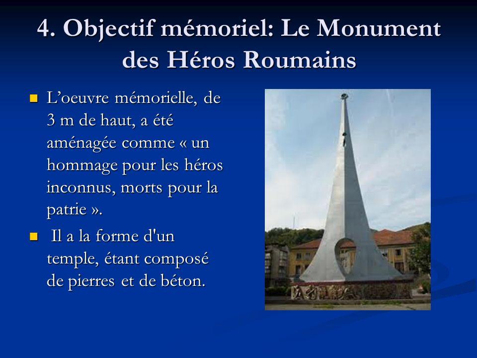 4. Objectif mémoriel: Le Monument des Héros Roumains Loeuvre mémorielle, de 3 m de haut, a été aménagée comme « un hommage pour les héros inconnus, mo