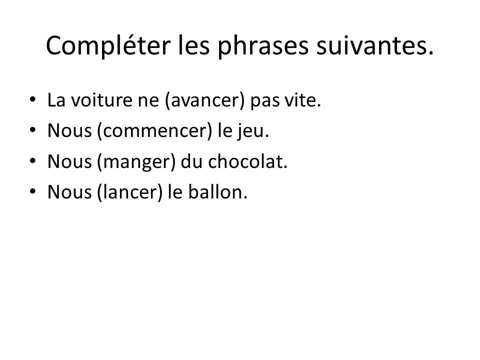Compléter les phrases suivantes. La voiture ne (avancer) pas vite. Nous (commencer) le jeu. Nous (manger) du chocolat. Nous (lancer) le ballon.